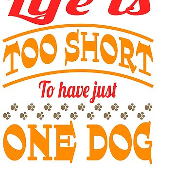 """""""Life Is Too Short To Have Just One Dog"""" for dog lovers out there! Grab this now! by Customdesign200"""