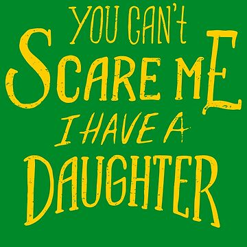 You Can't Scare Me I Have A Daughter by soondoock