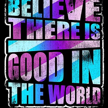 Believe There is Good in the World Love Inspire Life by kieranight