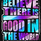 Believe There is Good in the World Love Inspire Life by Kieran Abbott