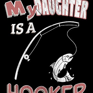 My Daughter Is A Hooker Funny Ironic Pun Fishing by zot717