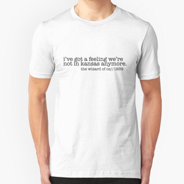 Ive Got  A Feeling We're Not In Kansas Anymore Slim Fit T-Shirt