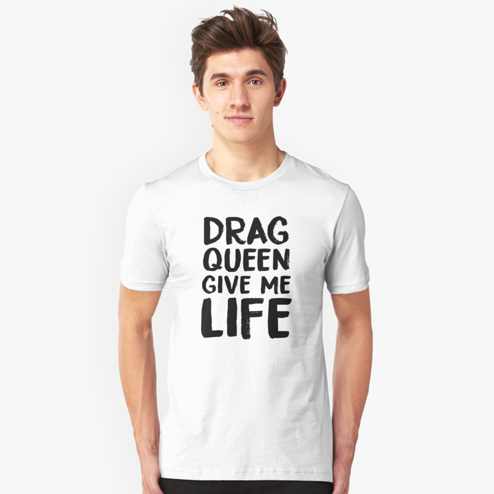 Drag Queen Give Me Life Unisex T-Shirt Front