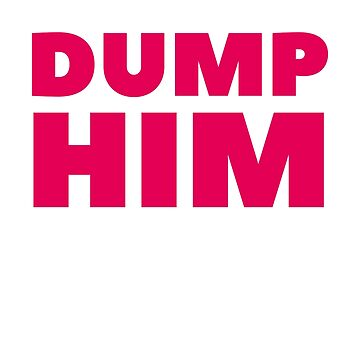Dump Him by dreamhustle
