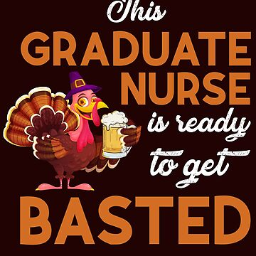 This Graduate Nurse Is Ready To Get Basted Funny Turkey Day Caduceus T-Shirt Gift: | Medical Humor | RN | LPN | Happy Thanksgiving | by larspat