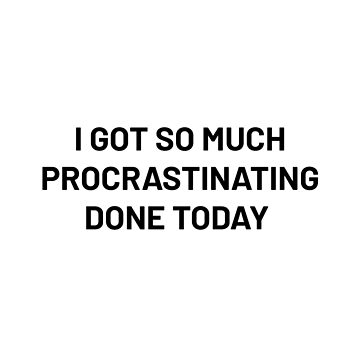 I Got So Much Procrastinating Done Today by adelemawhinney