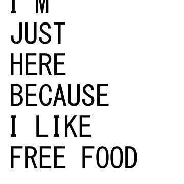 I'm Just Here Because I Like Free Food   Funny Quote by ByTekk