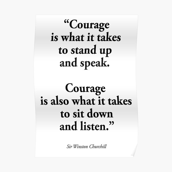 CHURCHILL. 'Courage is what it takes to stand up and speak. Courage is also what it takes to sit down and listen'. Poster
