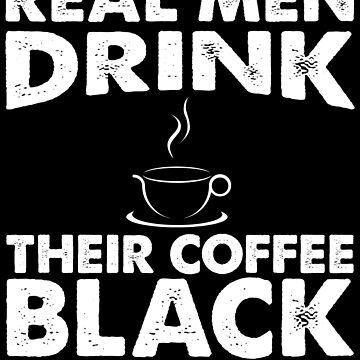 Real Men Drink Their Coffee Black by Distrill