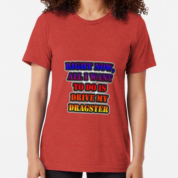 Right Now, All I Want To Do Is Drive My Dragster Tri-blend T-Shirt