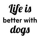 Life is Better with Dogs by DJBALOGH