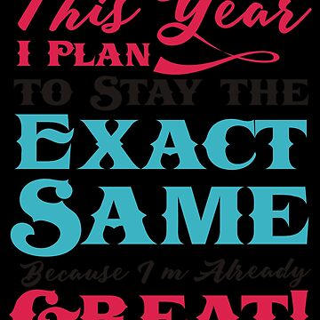 This Year I Plan To Stay The Exact Same Because I'm Already Great (2) by KaylinArt