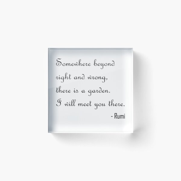 Somewhere beyond right and wrong, there is a garden. I will meet you there. Acrylic Block
