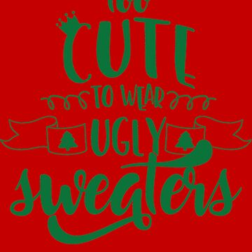 Too Cute To Wear Ugly Sweaters by JakeRhodes