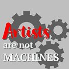 Artists are not machines by Little  Pop Workshop