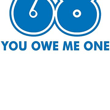 68 You Owe Me Funny T-Shirt by maikel38