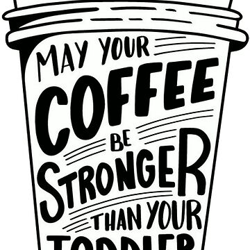May Your Coffee Be Stronger Than Your Toddler by MorganNicole021