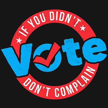 Political Funny Shirt If You Didn't Vote Don't Complain by arnaldog