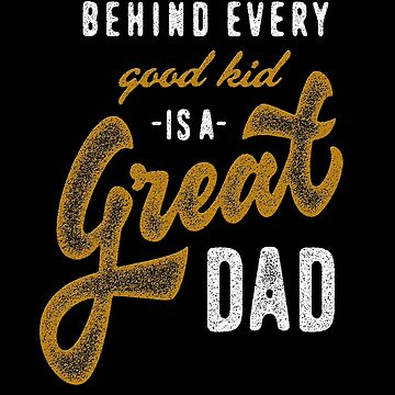 Behind Every Good Kid Is A Great Dad by overstyle