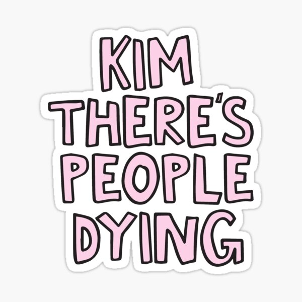 Kim there's people dying Sticker