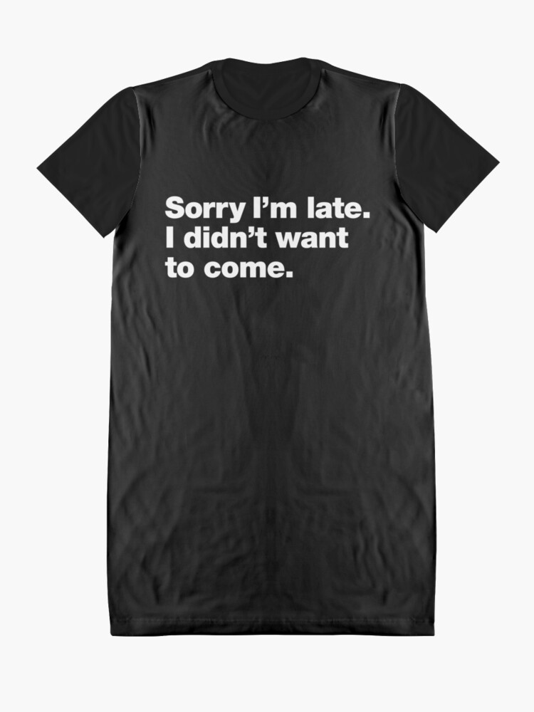 Alternate view of Sorry I'm late. I didn't want to come. Graphic T-Shirt Dress