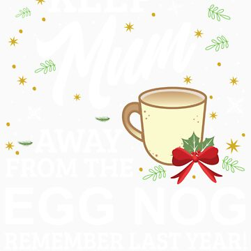 Keep Mum Away From The Egg Nog Remember Last Year by orangepieces