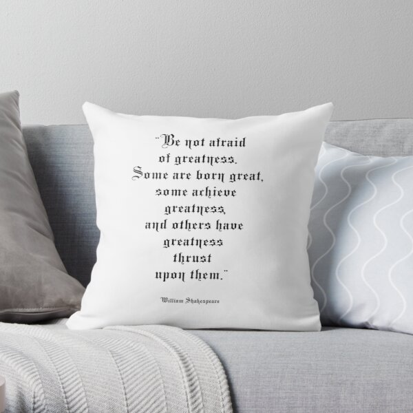 Shakespeare. 'Be not afraid of greatness. Some are born great, some achieve greatness, and others have greatness thrust upon them'.  Throw Pillow