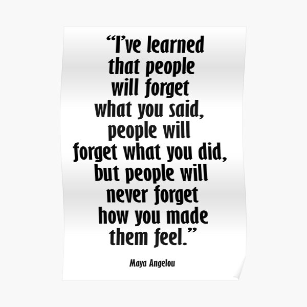 Maya Angelou. I've learned that people will forget what you said, people will forget what you did, but people will never forget how you made them feel. Poster