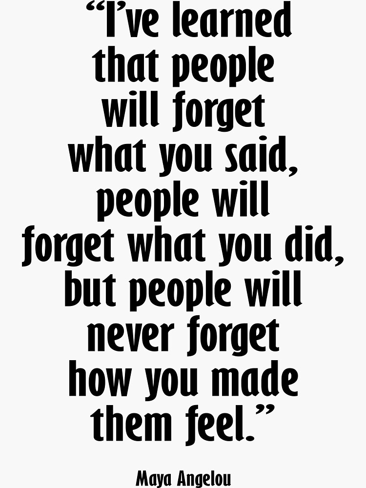 Maya Angelou. I've learned that people will forget what you said, people will forget what you did, but people will never forget how you made them feel. by TOMSREDBUBBLE