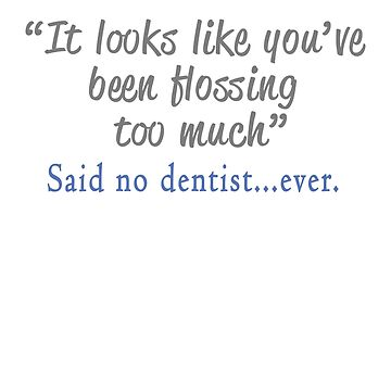 Funny Said No Dentist ever - you've flossed too mucj by LGamble12345