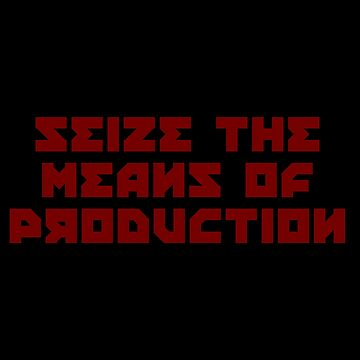 SEIZE THE MEANS OF PRODUCTION by kailukask