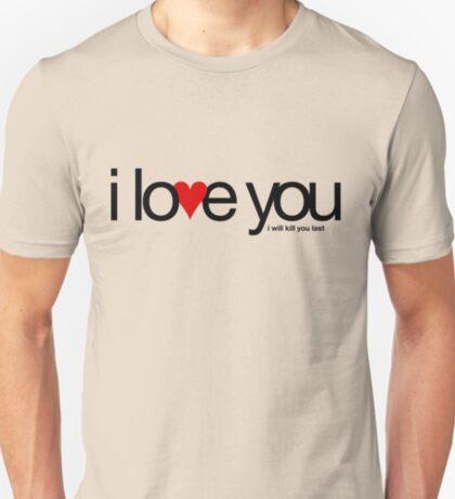 I love you… i will kill you last T-Shirt