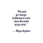 The need for change bulldozed a road down the center of my mind -  Maya Angelou quote by IdeasForArtists