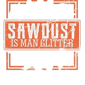 Sawdust Is Man Glitter Design  by Whynot123