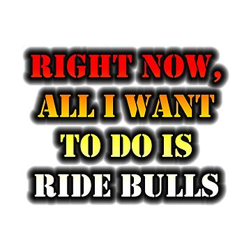 Right Now, All I Want To Do Is Ride Bulls by cmmei