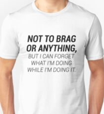Forgetful Bragger T-shirt: I Can Forget What I'm Doing While I'm Doing It Unisex T-Shirt