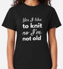Yes, I Like To Knit. No, I'm Not Old Classic T-Shirt