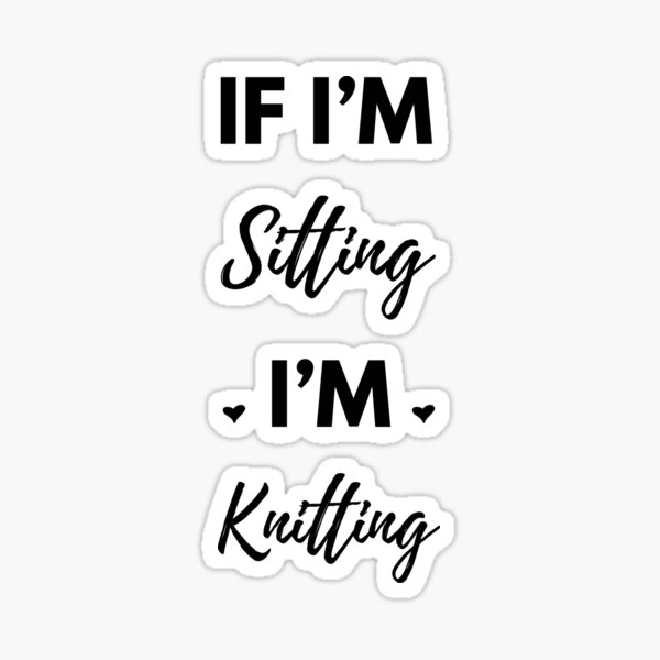 If I'm Sitting I'm Knitting Sticker