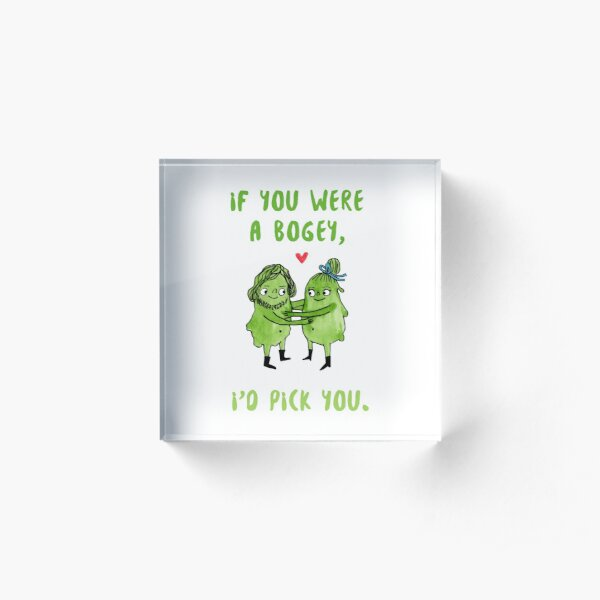 If you were a bogey, I'd pick you. Booger design. Acrylic Block