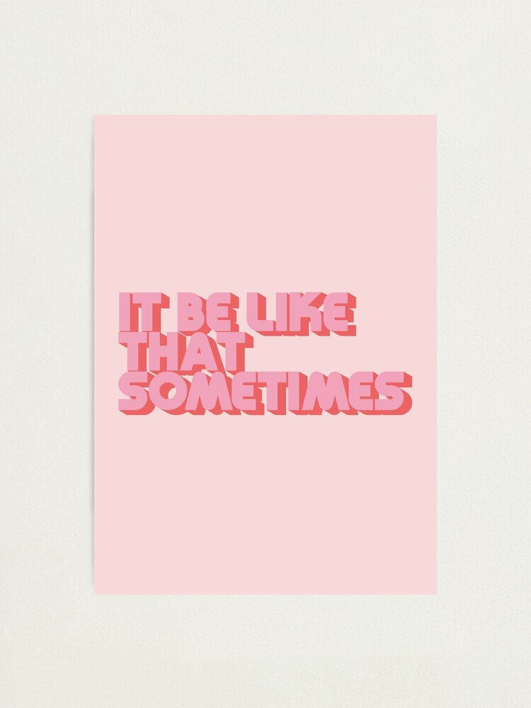 """Alternate view of """"It be like that sometimes"""" Pink Photographic Print"""