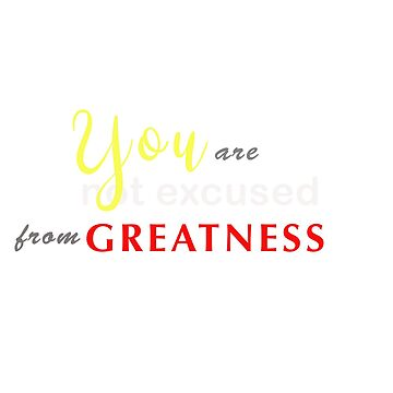 You Are Not Excused From Greatness  by davesphotoart