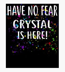Have No Fear CRYSTAL Is Here! T-Shirt Name Shirt Photographic Print