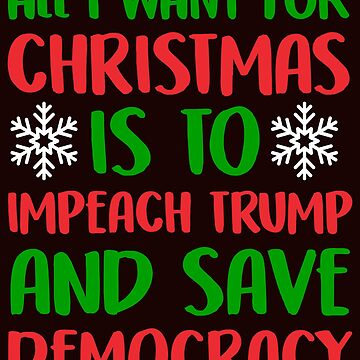 All I Want For Christmas Is To Impeach Trump And Save Democracy Funny Political T-Shirt Gift: | Gift For Democrats | Voting Booth | by larspat