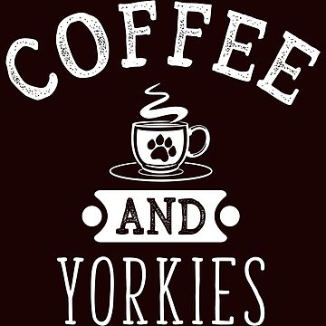 Coffee And Yorkies Funny Dog Lovers T-Shirt Gift: | Gift For Pet Lovers | Canine | Caffeine | Furry Paw | by larspat
