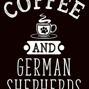 Coffee And German Shepherds Funny Dog Lover T-Shirt Gift: | Gift For Dog Lovers | Caffeine | Pet Owners | Coffee Shop |  by larspat