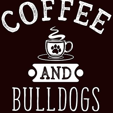 Coffee And Bulldogs Funny Dog Lover T-Shirt Gift: | Gift For Dog Lovers | Caffeine | Pet Owners | Coffee Shop |  by larspat