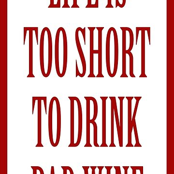 Life is too short to drink bad wine by wordpower900