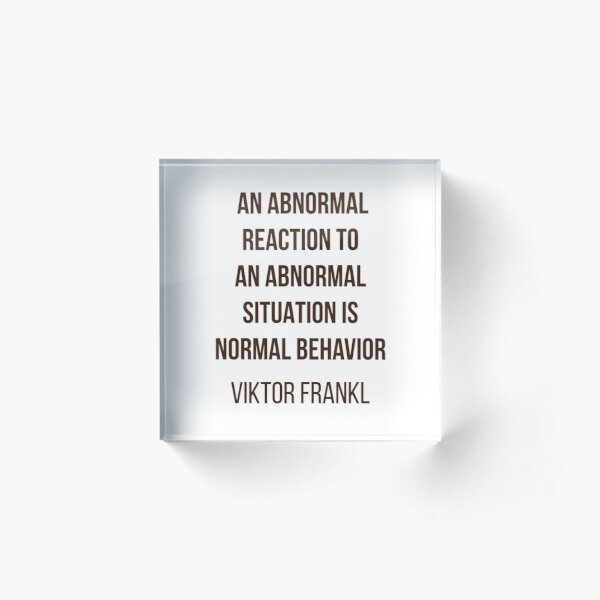 Viktor Frankl Quote -  AN ABNORMAL REACTION TO AN ABNORMAL SITUATION IS NORMAL BEHAVIOR Acrylic Block