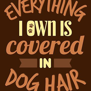 Everything I Own Is Covered In Dog Hair by VomHaus