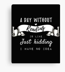 A Day Without Reading Is Like... Just Kidding I Have No Idea Canvas Print
